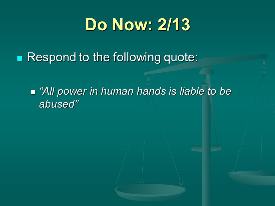 Do Now: 2/13 Respond to the following quote: Respond to the following quote: All power in human hands is liable to be abused All power in human hands is liable to be abused