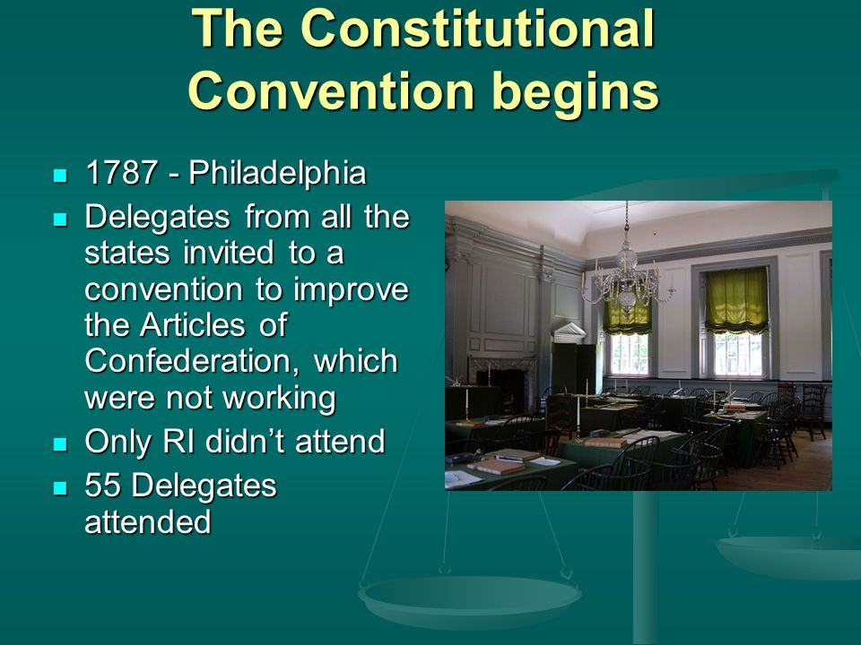 The Constitutional Convention begins Philadelphia Philadelphia Delegates from all the states invited to a convention to improve the Articles of Confederation, which were not working Delegates from all the states invited to a convention to improve the Articles of Confederation, which were not working Only RI didn't attend Only RI didn't attend 55 Delegates attended 55 Delegates attended