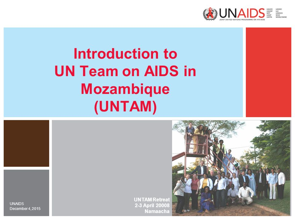 December 4, 2015 UNAIDS Introduction to UN Team on AIDS in Mozambique (UNTAM) UNTAM Retreat 2-3 April Namaacha