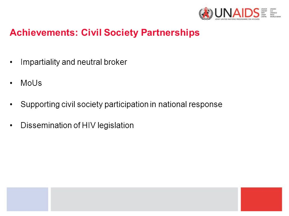 Achievements: Civil Society Partnerships Impartiality and neutral broker MoUs Supporting civil society participation in national response Dissemination of HIV legislation