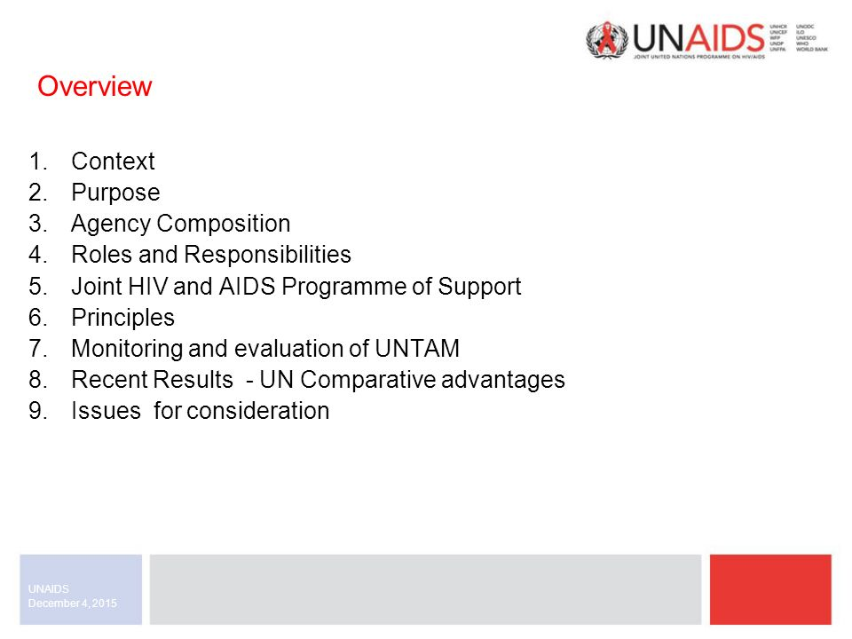 1.Context 2.Purpose 3.Agency Composition 4.Roles and Responsibilities 5.Joint HIV and AIDS Programme of Support 6.Principles 7.Monitoring and evaluation of UNTAM 8.Recent Results - UN Comparative advantages 9.Issues for consideration December 4, 2015 UNAIDS Overview