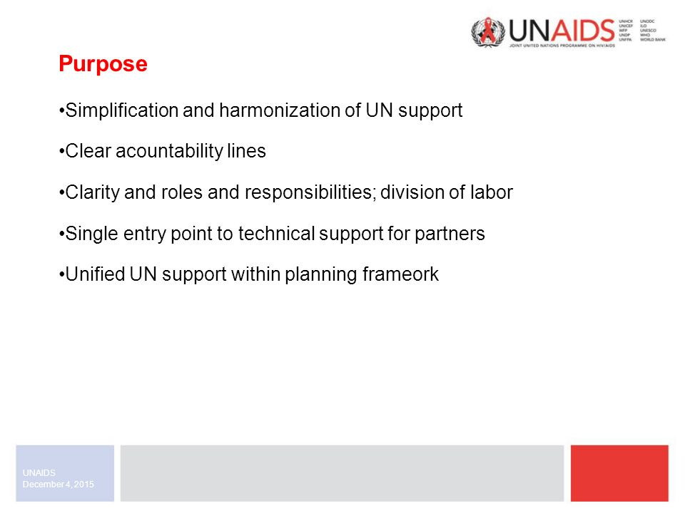 December 4, 2015 UNAIDS Simplification and harmonization of UN support Clear acountability lines Clarity and roles and responsibilities; division of labor Single entry point to technical support for partners Unified UN support within planning frameork Purpose