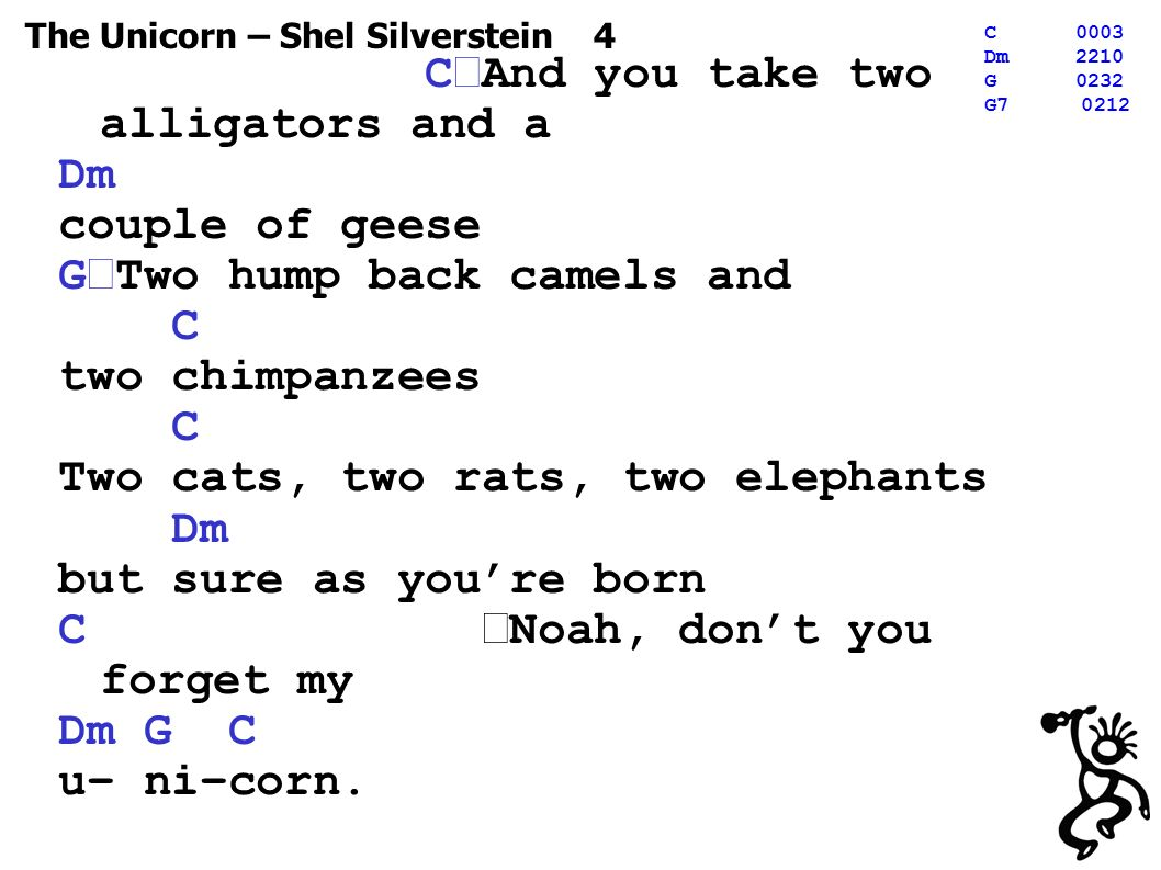 The Unicorn – Shel Silverstein 4 C0003 Dm2210 G0232 G C And you take two alligators and a Dm couple of geese G Two hump back camels and C two chimpanzees C Two cats, two rats, two elephants Dm but sure as you're born C Noah, don't you forget my Dm G C u– ni–corn.