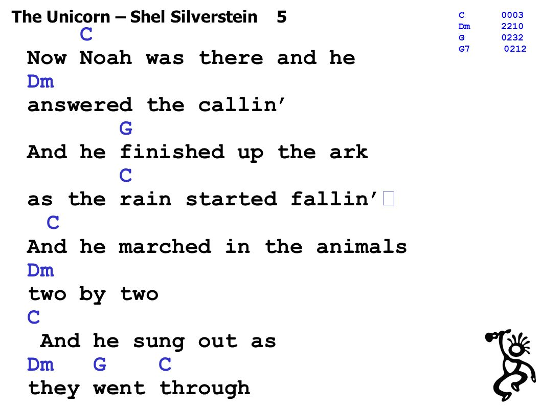 The Unicorn – Shel Silverstein 5 C0003 Dm2210 G0232 G C Now Noah was there and he Dm answered the callin' G And he finished up the ark C as the rain started fallin' C And he marched in the animals Dm two by two C And he sung out as Dm G C they went through