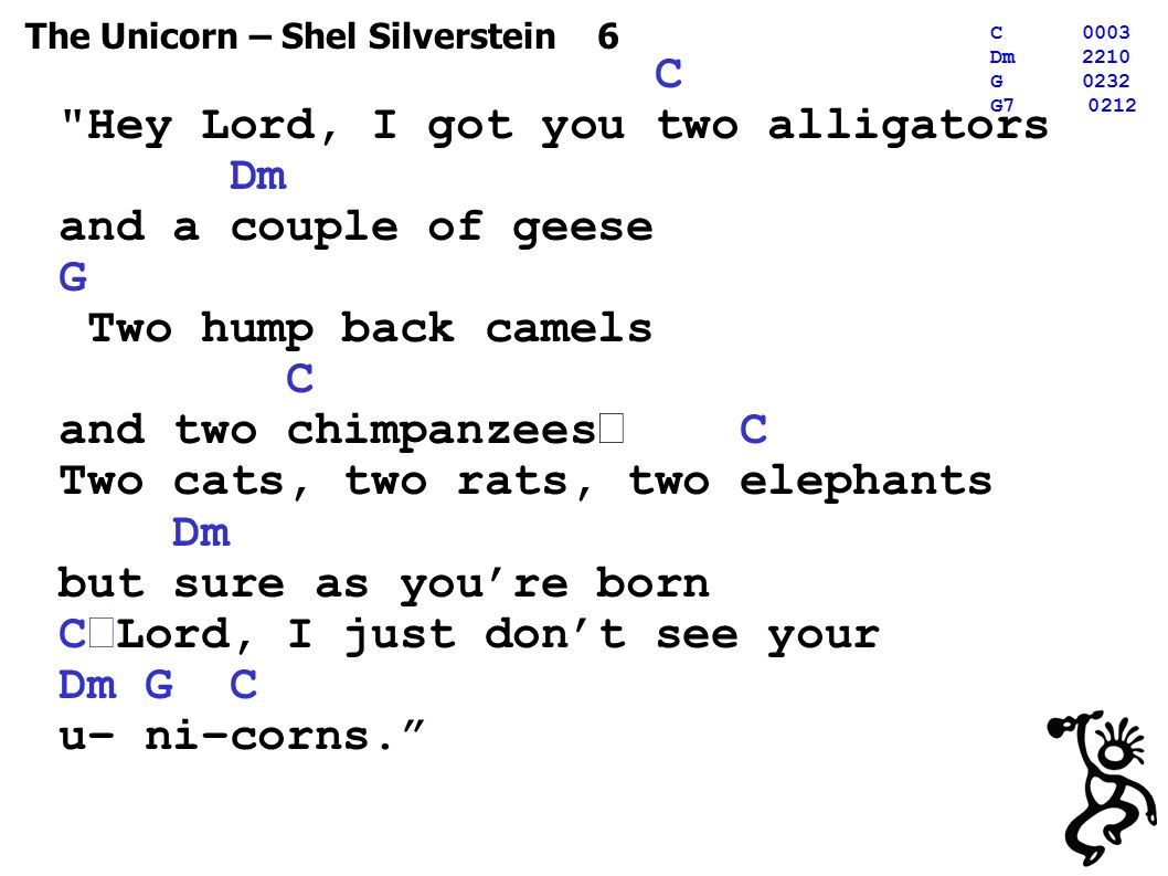 The Unicorn – Shel Silverstein 6 C0003 Dm2210 G0232 G C Hey Lord, I got you two alligators Dm and a couple of geese G Two hump back camels C and two chimpanzees C Two cats, two rats, two elephants Dm but sure as you're born C Lord, I just don't see your Dm G C u– ni–corns.