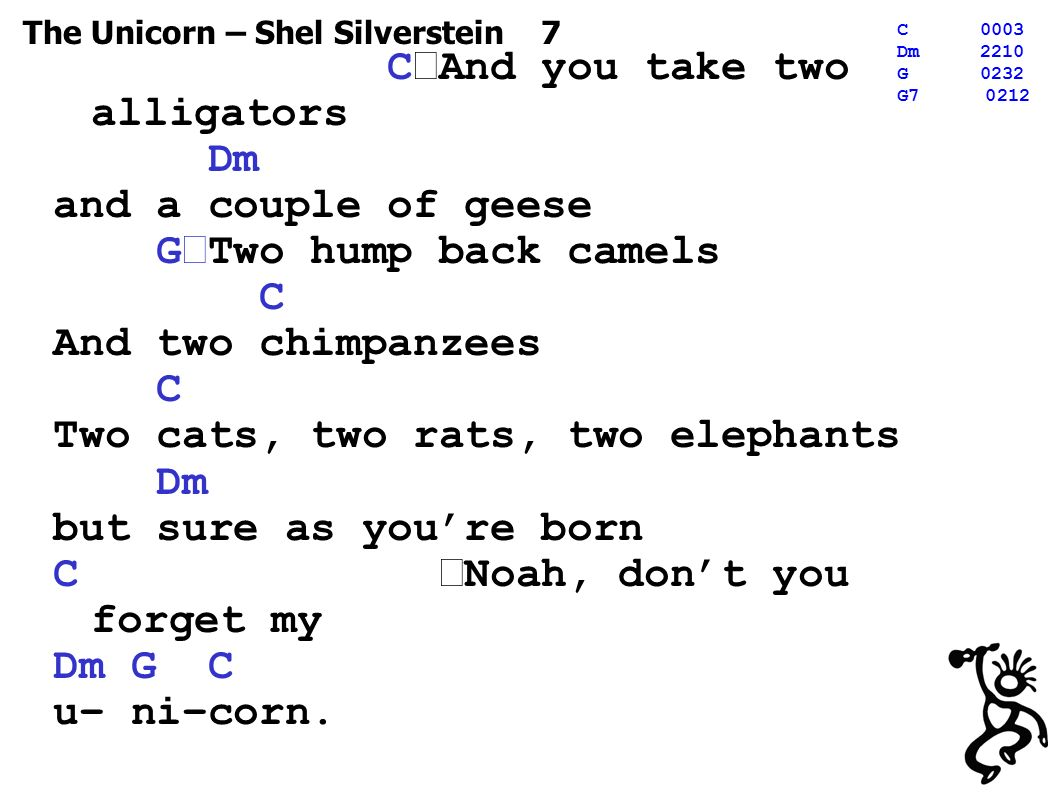 The Unicorn – Shel Silverstein 7 C0003 Dm2210 G0232 G C And you take two alligators Dm and a couple of geese G Two hump back camels C And two chimpanzees C Two cats, two rats, two elephants Dm but sure as you're born C Noah, don't you forget my Dm G C u– ni–corn.