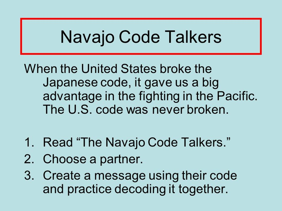 Navajo Code Talkers When the United States broke the Japanese code, it gave us a big advantage in the fighting in the Pacific.