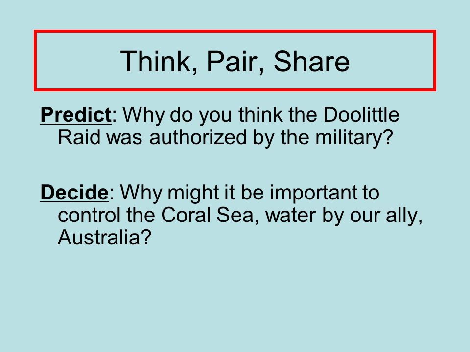 Think, Pair, Share Predict: Why do you think the Doolittle Raid was authorized by the military.