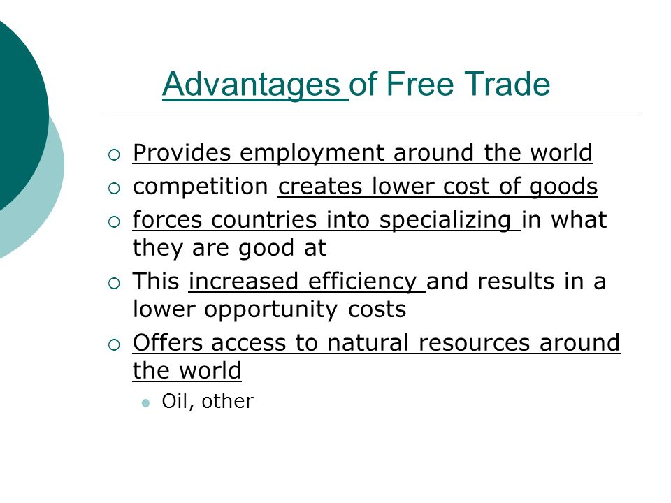 Advantages of Free Trade  Provides employment around the world  competition creates lower cost of goods  forces countries into specializing in what they are good at  This increased efficiency and results in a lower opportunity costs  Offers access to natural resources around the world Oil, other