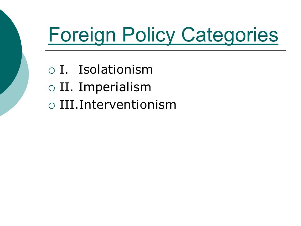 Foreign Policy Categories  I.Isolationism  II.Imperialism  III.Interventionism