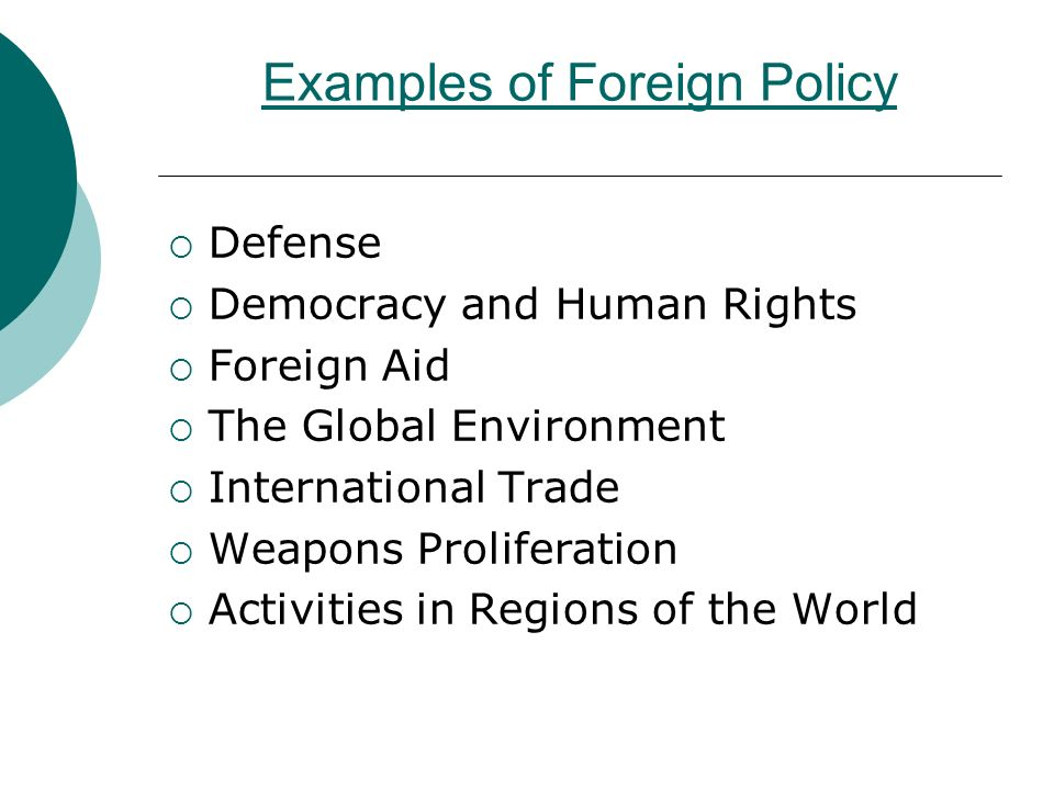 Examples of Foreign Policy  Defense  Democracy and Human Rights  Foreign Aid  The Global Environment  International Trade  Weapons Proliferation  Activities in Regions of the World