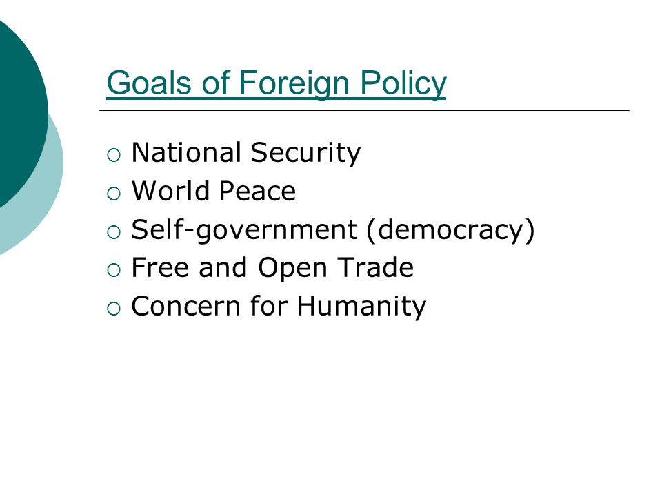 Goals of Foreign Policy  National Security  World Peace  Self-government (democracy)  Free and Open Trade  Concern for Humanity