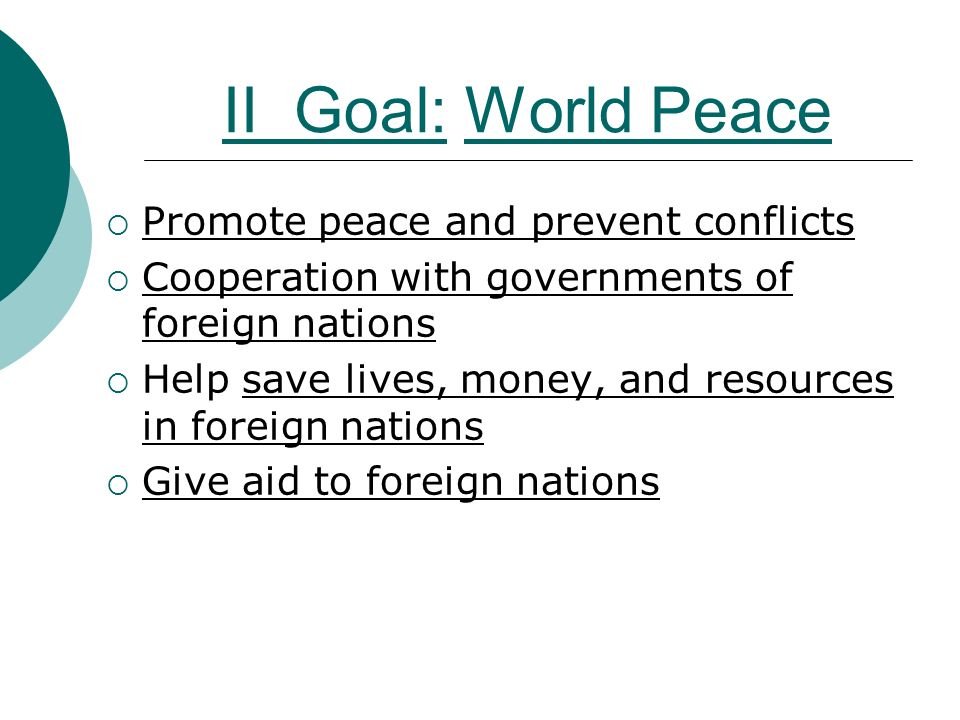 II Goal: World Peace  Promote peace and prevent conflicts  Cooperation with governments of foreign nations  Help save lives, money, and resources in foreign nations  Give aid to foreign nations
