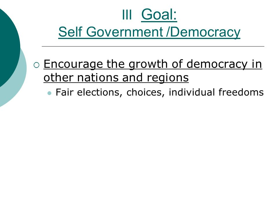 III Goal: Self Government /Democracy  Encourage the growth of democracy in other nations and regions Fair elections, choices, individual freedoms