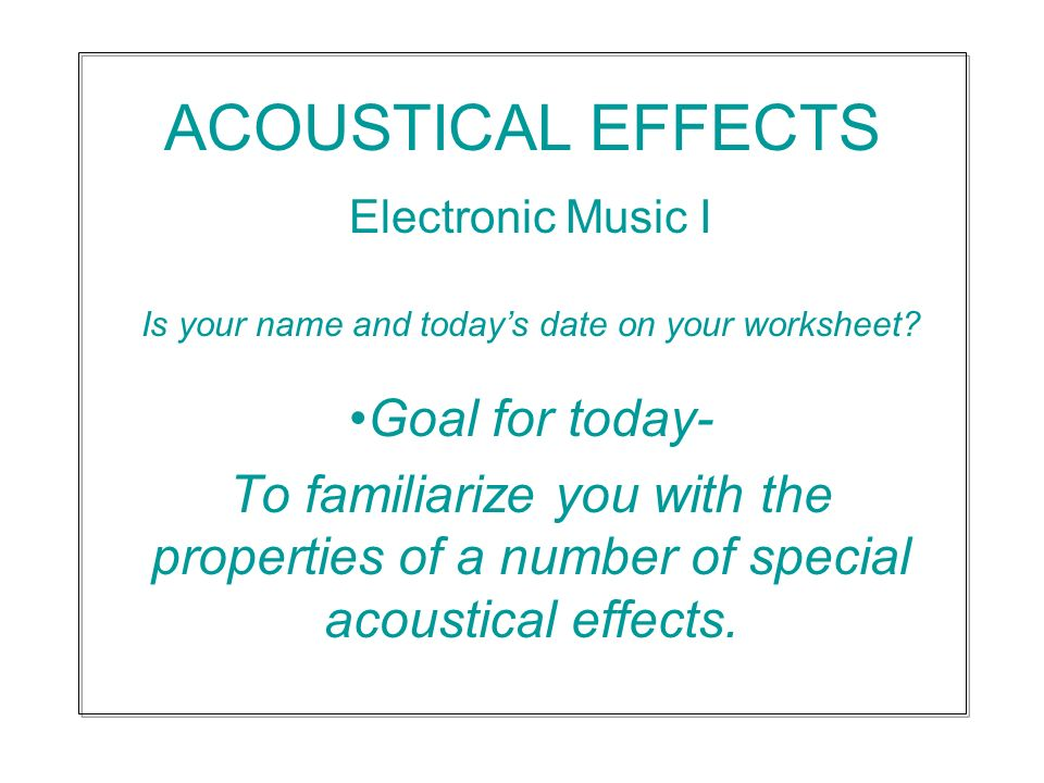 ACOUSTICAL EFFECTS Electronic Music I Is your name and today\'s date ...