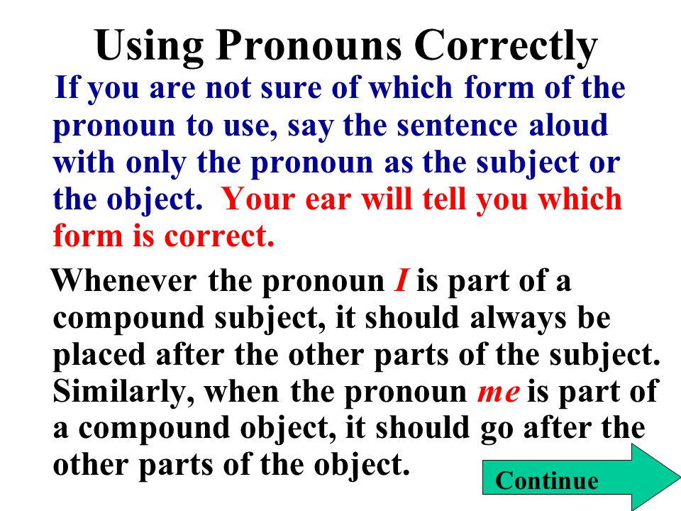 Using Pronouns Correctly If you are not sure of which form of the pronoun to use, say the sentence aloud with only the pronoun as the subject or the object.
