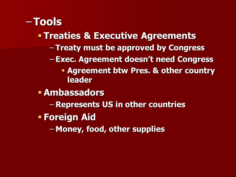 –Tools  Treaties & Executive Agreements –Treaty must be approved by Congress –Exec.