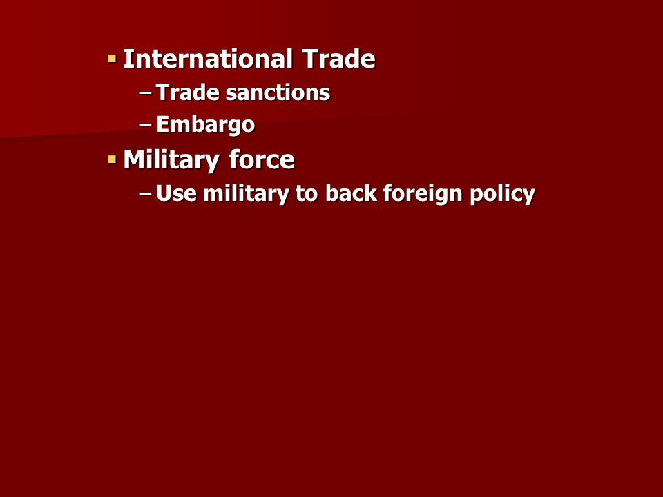  International Trade –Trade sanctions –Embargo  Military force –Use military to back foreign policy