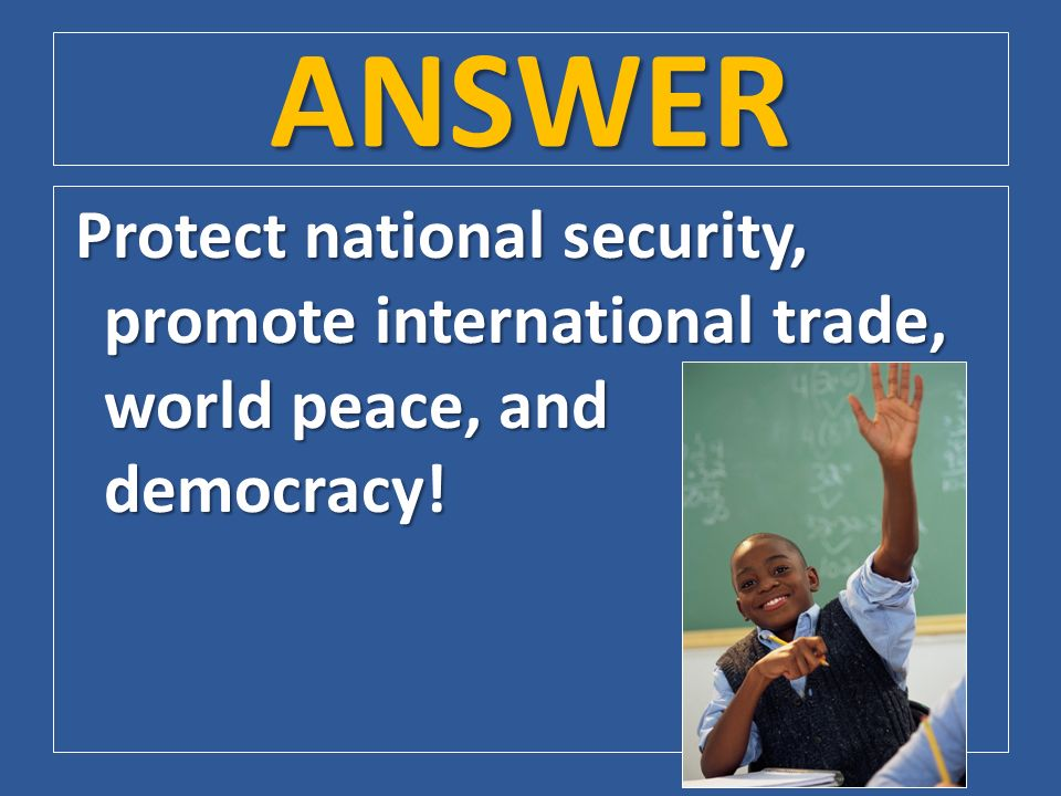ANSWER Protect national security, promote international trade, world peace, and democracy!