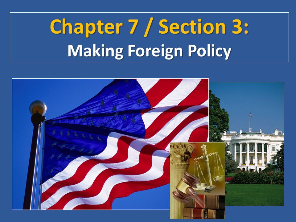 Chapter 7 / Section 3: Making Foreign Policy