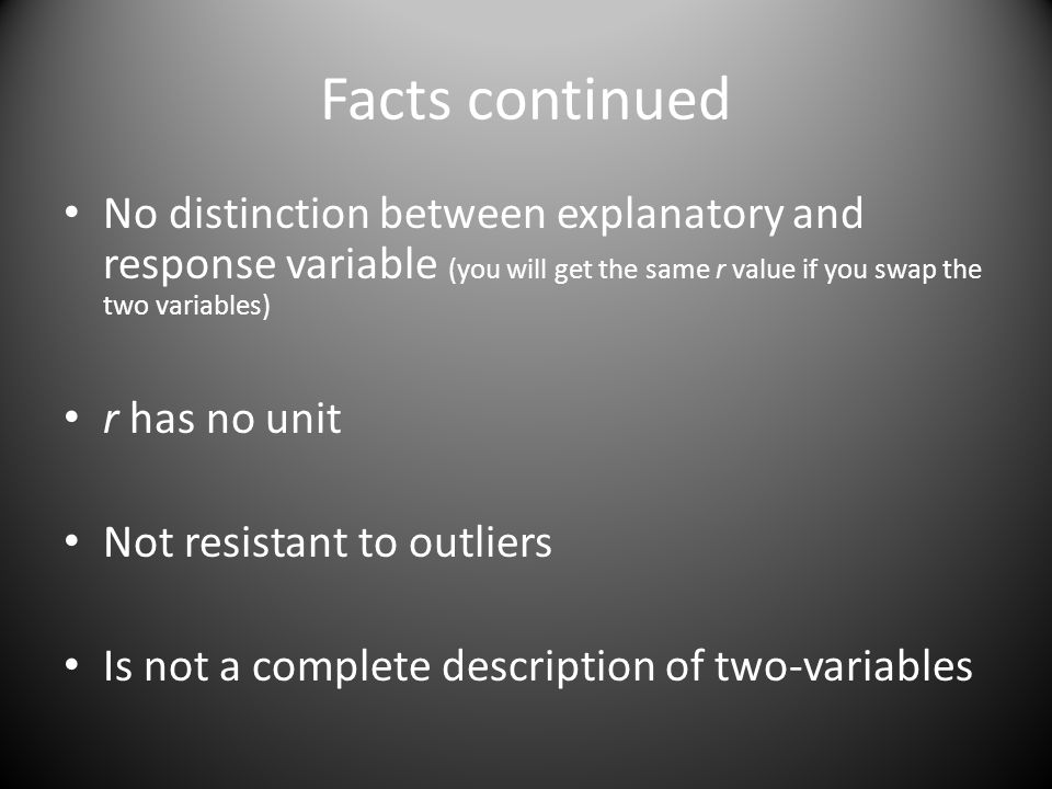 Facts continued No distinction between explanatory and response variable (you will get the same r value if you swap the two variables) r has no unit Not resistant to outliers Is not a complete description of two-variables