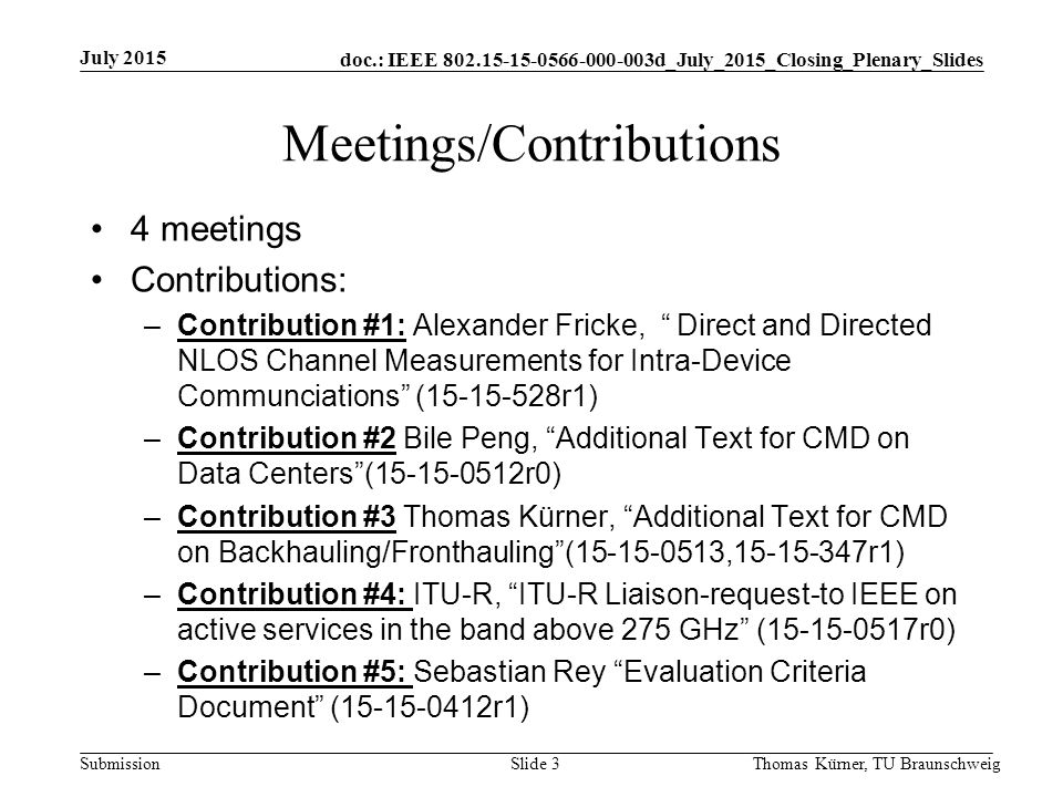 doc.: IEEE d_July_2015_Closing_Plenary_Slides Submission Meetings/Contributions 4 meetings Contributions: –Contribution #1: Alexander Fricke, Direct and Directed NLOS Channel Measurements for Intra-Device Communciations ( r1) –Contribution #2 Bile Peng, Additional Text for CMD on Data Centers ( r0) –Contribution #3 Thomas Kürner, Additional Text for CMD on Backhauling/Fronthauling ( , r1) –Contribution #4: ITU-R, ITU-R Liaison-request-to IEEE on active services in the band above 275 GHz ( r0) –Contribution #5: Sebastian Rey Evaluation Criteria Document ( r1) July 2015 Thomas Kürner, TU BraunschweigSlide 3