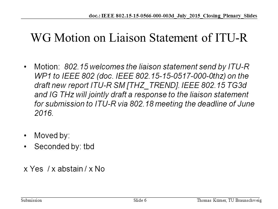 doc.: IEEE d_July_2015_Closing_Plenary_Slides Submission Thomas Kürner, TU BraunschweigSlide 6 WG Motion on Liaison Statement of ITU-R Motion: welcomes the liaison statement send by ITU-R WP1 to IEEE 802 (doc.