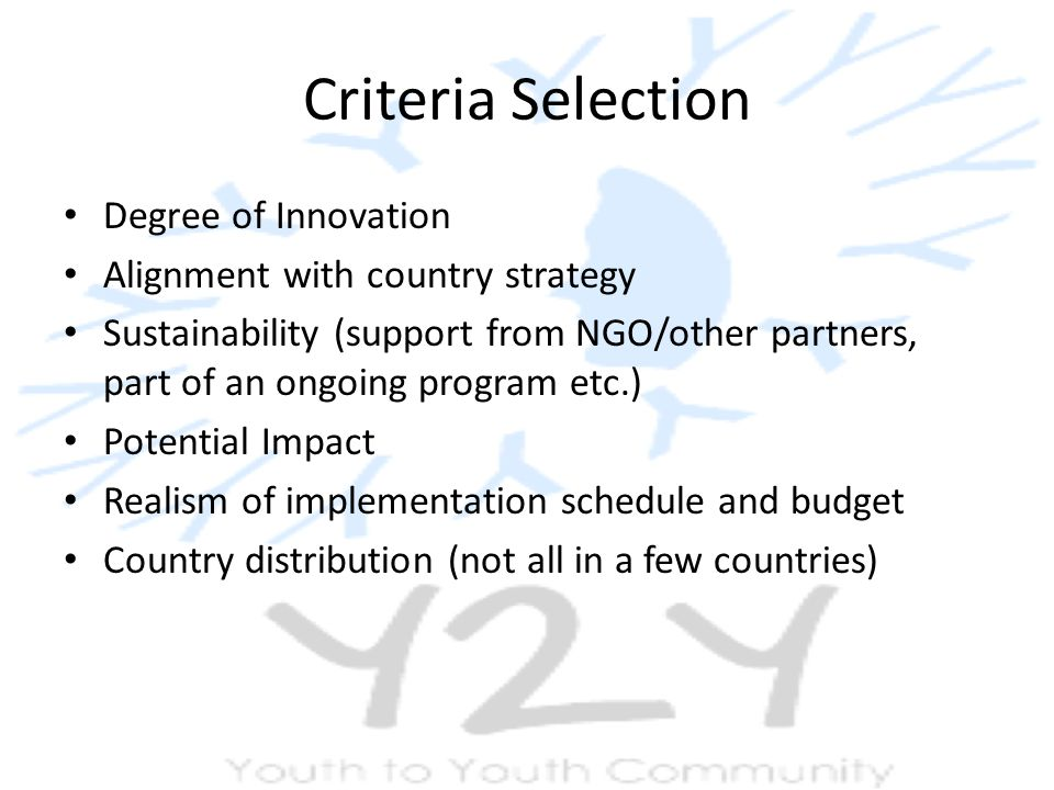 Criteria Selection Degree of Innovation Alignment with country strategy Sustainability (support from NGO/other partners, part of an ongoing program etc.) Potential Impact Realism of implementation schedule and budget Country distribution (not all in a few countries)