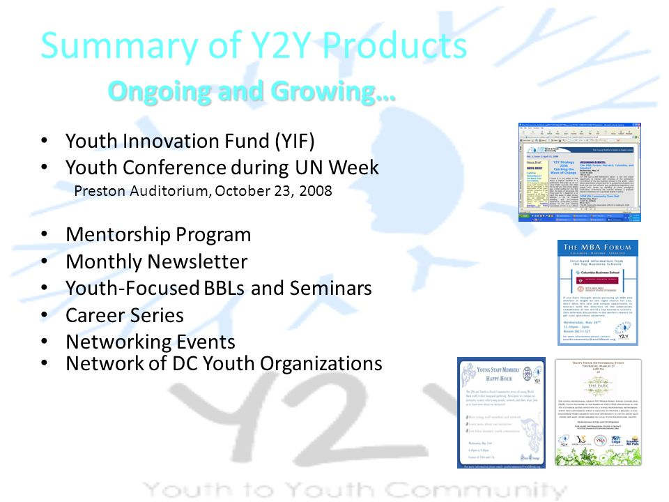 Ongoing and Growing… Summary of Y2Y Products Ongoing and Growing… Youth Innovation Fund (YIF) Youth Conference during UN Week Preston Auditorium, October 23, 2008 Mentorship Program Monthly Newsletter Youth-Focused BBLs and Seminars Career Series Networking Events Network of DC Youth Organizations