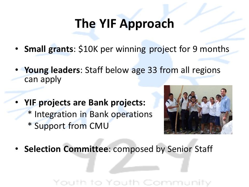 The YIF Approach Small grants: $10K per winning project for 9 months Young leaders: Staff below age 33 from all regions can apply YIF projects are Bank projects: * Integration in Bank operations * Support from CMU Selection Committee: composed by Senior Staff