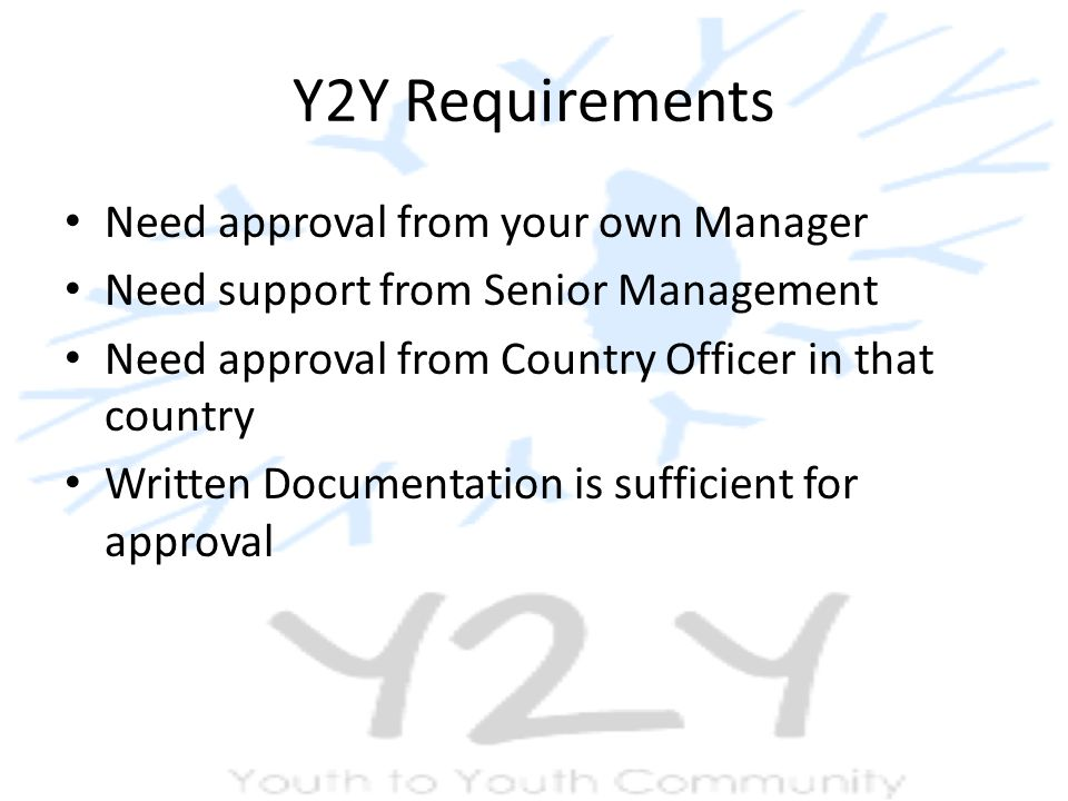 Y2Y Requirements Need approval from your own Manager Need support from Senior Management Need approval from Country Officer in that country Written Documentation is sufficient for approval