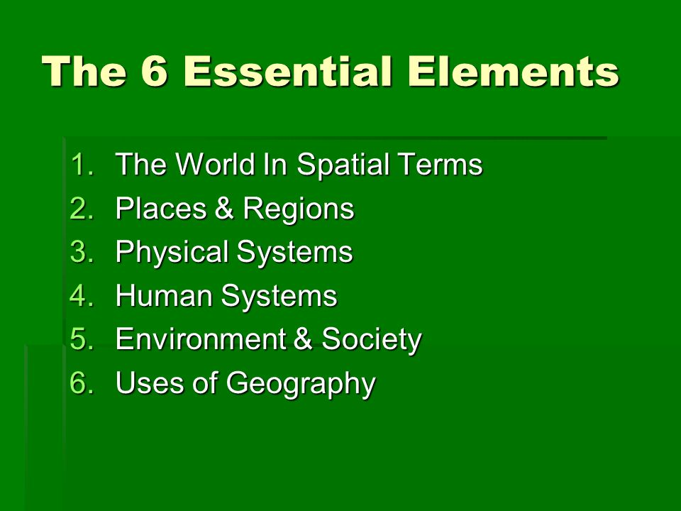 Essential Elements 1 The World In Spatial Terms 2 Places Regions 3 Physical Systems 4 Human Systems 5 Environment Society 6 Uses Of Geography