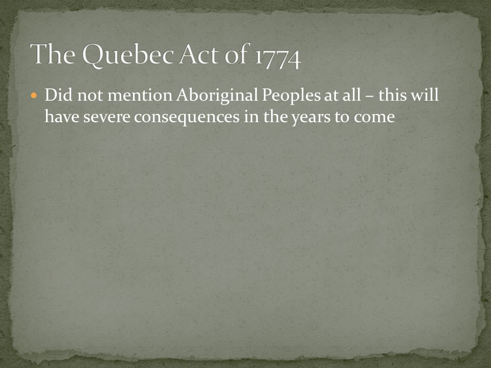 Quebec was judged to be unique in North America Allowed French Civil law to apply, but imposed British Criminal Law British wanted to keep French on-side and prevent them from joining the rebellious Americans to the South.