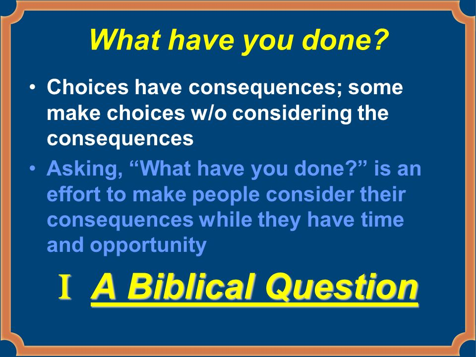 What have you done? Choices have consequences