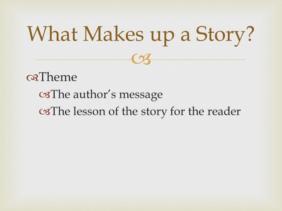   Theme  The author's message  The lesson of the story for the reader What Makes up a Story
