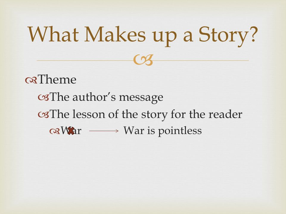   Theme  The author's message  The lesson of the story for the reader  War War is pointless What Makes up a Story