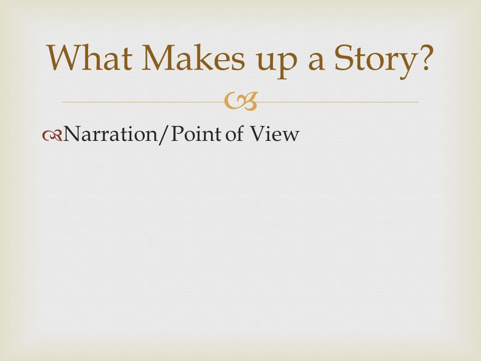   Narration/Point of View What Makes up a Story