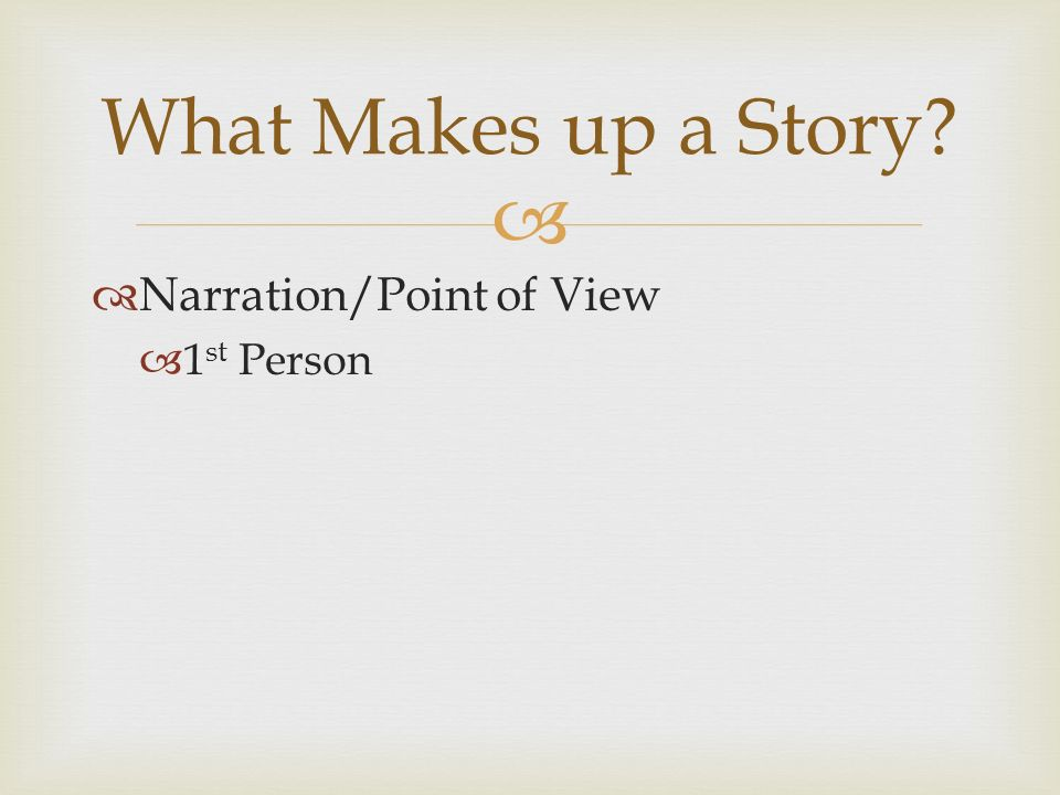   Narration/Point of View  1 st Person What Makes up a Story