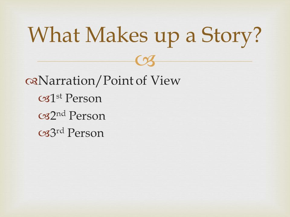   Narration/Point of View  1 st Person  2 nd Person  3 rd Person What Makes up a Story