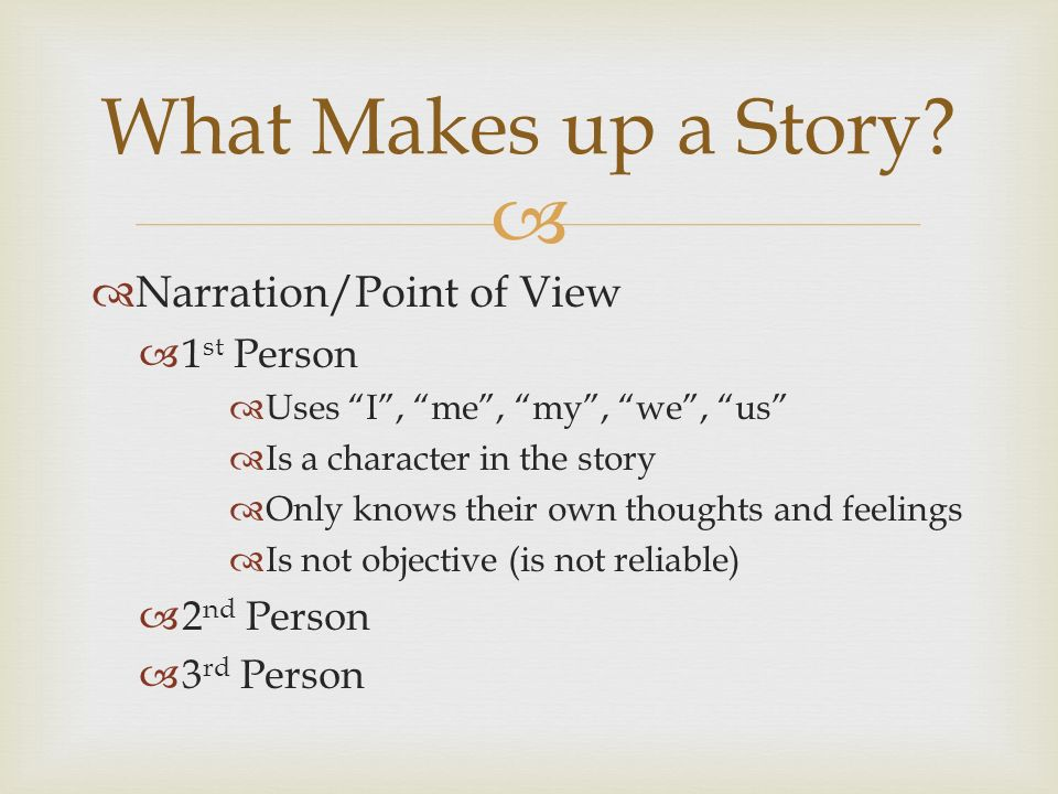   Narration/Point of View  1 st Person  Uses I , me , my , we , us  Is a character in the story  Only knows their own thoughts and feelings  Is not objective (is not reliable)  2 nd Person  3 rd Person What Makes up a Story