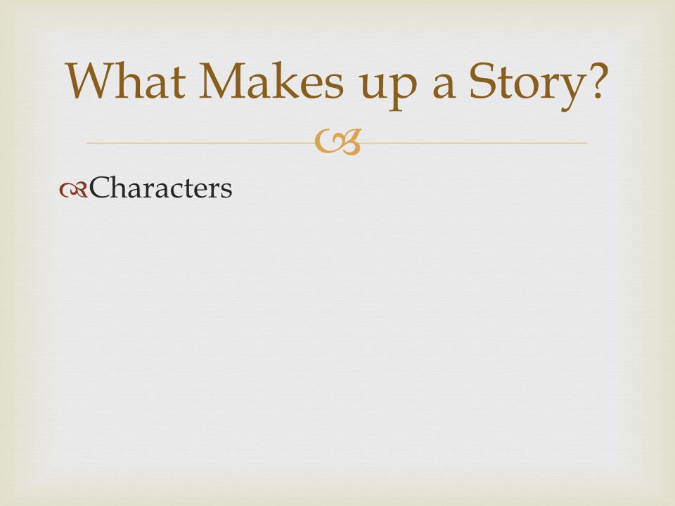   Characters What Makes up a Story