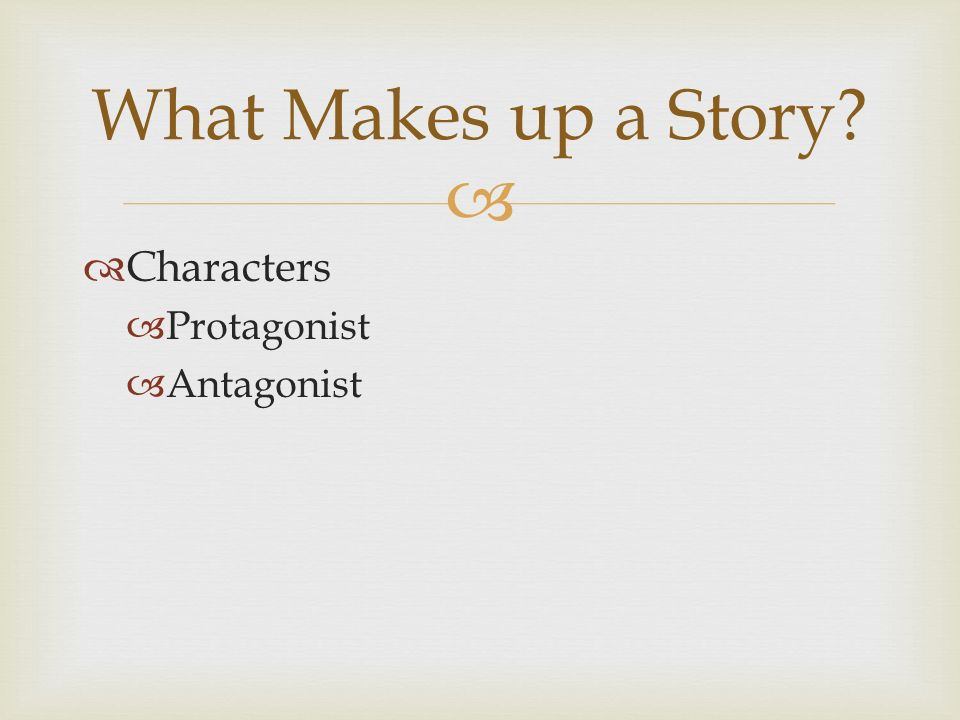   Characters  Protagonist  Antagonist What Makes up a Story