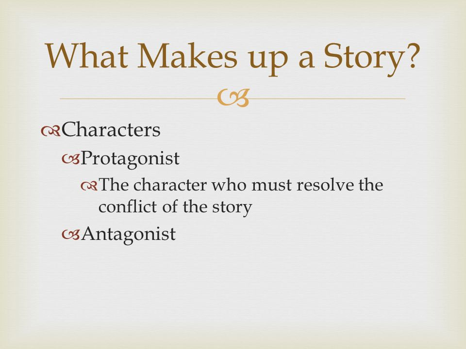   Characters  Protagonist  The character who must resolve the conflict of the story  Antagonist What Makes up a Story