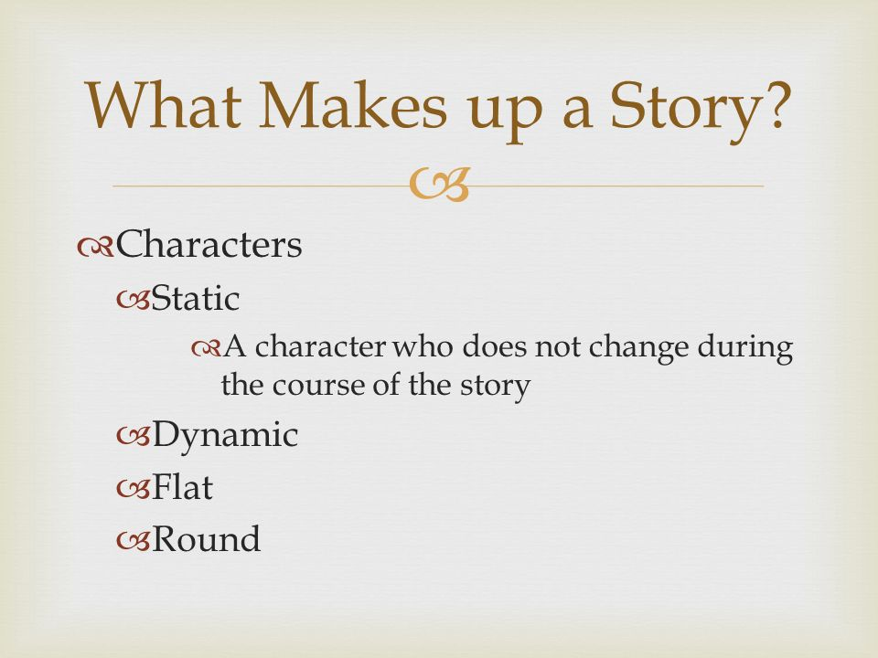   Characters  Static  A character who does not change during the course of the story  Dynamic  Flat  Round What Makes up a Story