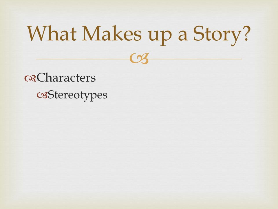   Characters  Stereotypes What Makes up a Story