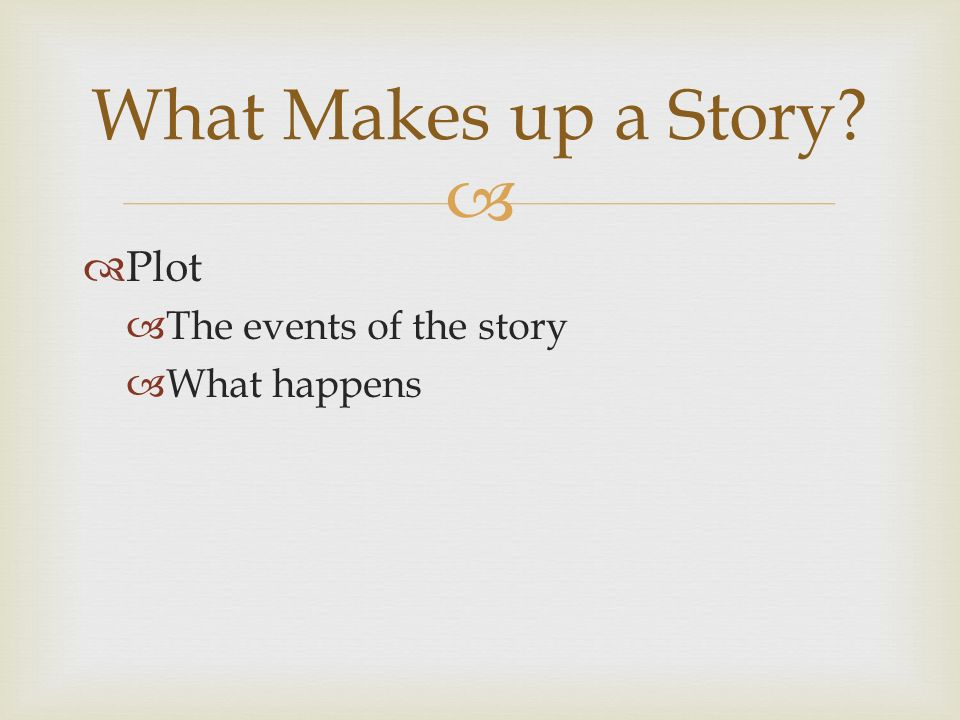  Plot  The events of the story  What happens What Makes up a Story