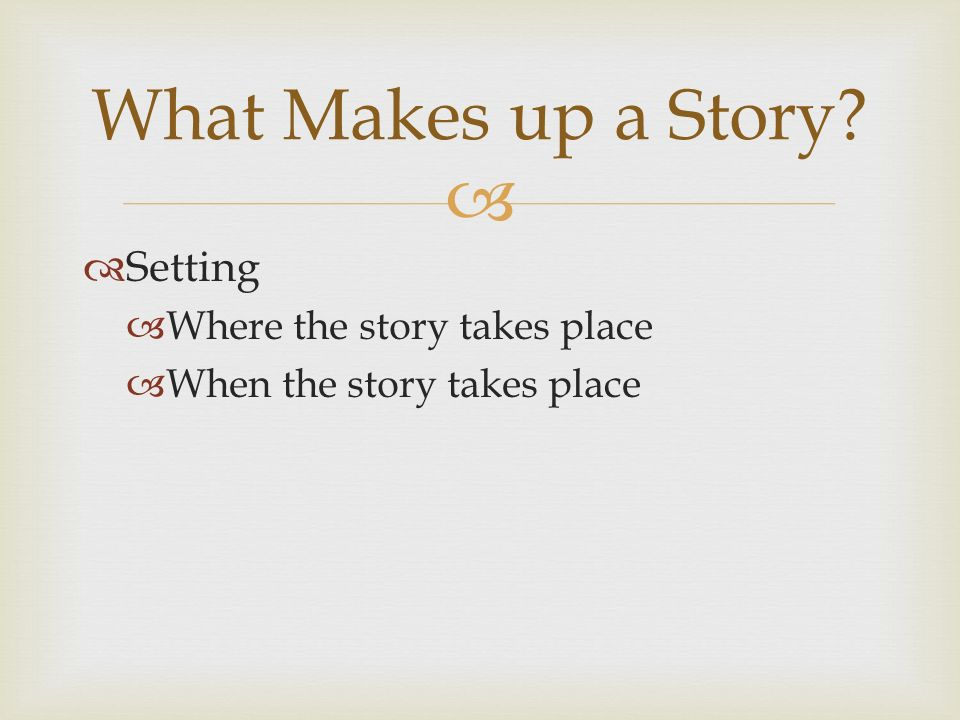   Setting  Where the story takes place  When the story takes place What Makes up a Story