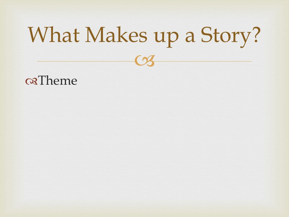   Theme What Makes up a Story