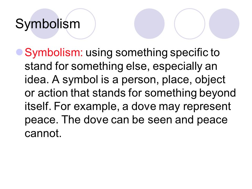 Symbolism Symbolism: using something specific to stand for something else, especially an idea.
