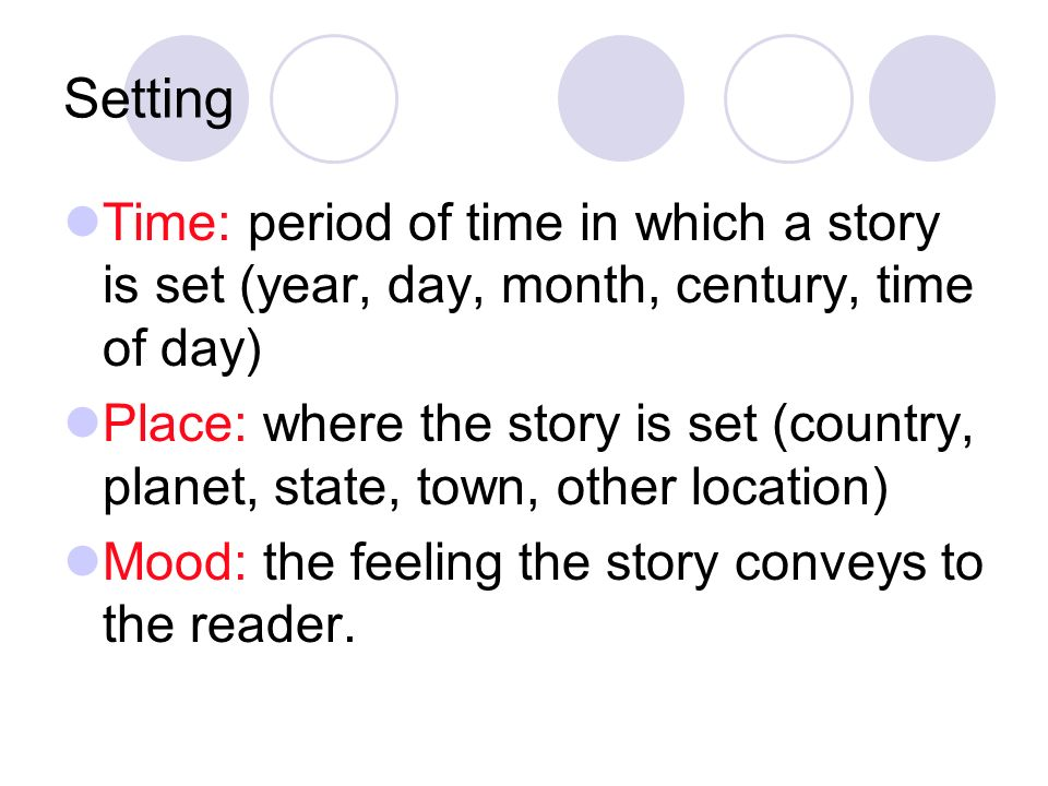 Setting Time: period of time in which a story is set (year, day, month, century, time of day) Place: where the story is set (country, planet, state, town, other location) Mood: the feeling the story conveys to the reader.